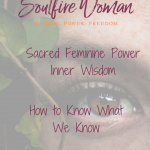 Sacred Feminine Power - Inner Wisdom: How to Know What We Know